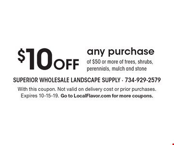 $10 off any purchase of $50 or more of trees, shrubs, perennials, mulch and stone. With this coupon. Not valid on delivery cost or prior purchases. Expires 10-15-19. Go to LocalFlavor.com for more coupons.