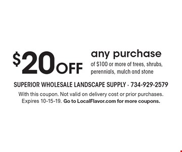 $20 off any purchase of $100 or more of trees, shrubs, perennials, mulch and stone. With this coupon. Not valid on delivery cost or prior purchases. Expires 10-15-19. Go to LocalFlavor.com for more coupons.