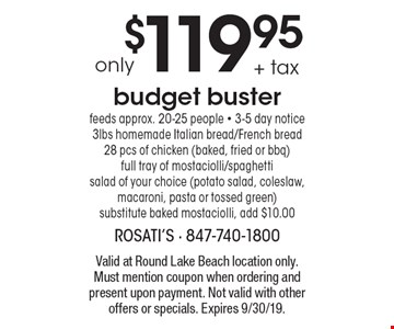 only $119.95 + tax budget buster feeds approx. 20-25 people - 3-5 day notice 3lbs homemade Italian bread/French bread 28 pcs of chicken (baked, fried or bbq) full tray of mostaciolli/spaghetti salad of your choice (potato salad, coleslaw, macaroni, pasta or tossed green) substitute baked mostaciolli, add $10.00. Valid at Round Lake Beach location only. Must mention coupon when ordering and present upon payment. Not valid with other offers or specials. Expires 9/30/19.