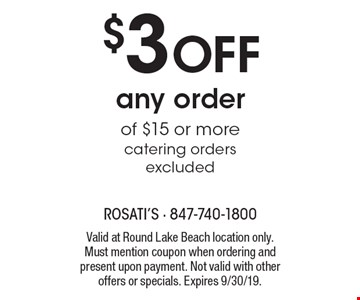 $3 OFF any order of $15 or more catering orders excluded. Valid at Round Lake Beach location only. Must mention coupon when ordering and present upon payment. Not valid with other offers or specials. Expires 9/30/19.