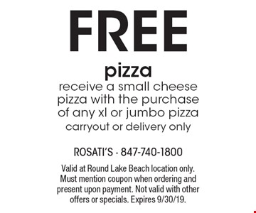 FREE pizza receive a small cheese pizza with the purchase of any xl or jumbo pizza carryout or delivery only. Valid at Round Lake Beach location only. Must mention coupon when ordering and present upon payment. Not valid with other offers or specials. Expires 9/30/19.