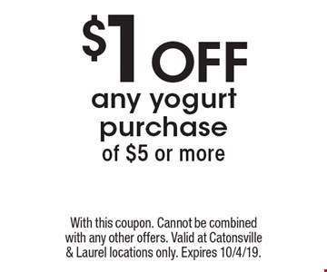 $1 Off any yogurt purchase of $5 or more. With this coupon. Cannot be combined with any other offers. Valid at Catonsville & Laurel locations only. Expires 10/4/19.