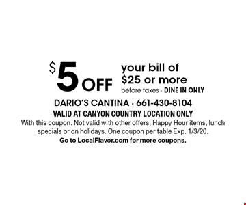 $5 Off your bill of $25 or more before taxes - DINE IN ONLY. Valid At CANYON COUNTRY LOCATION ONLY. With this coupon. Not valid with other offers, Happy Hour items, lunch specials or on holidays. One coupon per table. Exp. 1/3/20. Go to LocalFlavor.com for more coupons.