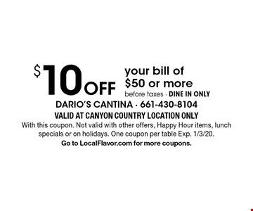 $10 Off your bill of $50 or more before taxes - DINE IN ONLY. Valid At CANYON COUNTRY LOCATION ONLY. With this coupon. Not valid with other offers, Happy Hour items, lunch specials or on holidays. One coupon per table. Exp. 1/3/20. Go to LocalFlavor.com for more coupons.
