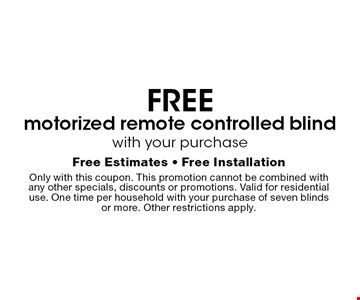 Free motorized remote controlled blind with your purchase. Free Estimates - Free Installation Only with this coupon. This promotion cannot be combined with any other specials, discounts or promotions. Valid for residential use. One time per household with your purchase of seven blinds or more. Other restrictions apply.