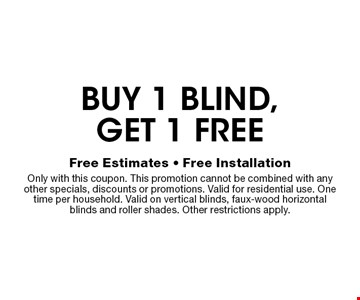 Free blind buy 1 blind, get 1 free . Free Estimates - Free Installation Only with this coupon. This promotion cannot be combined with any other specials, discounts or promotions. Valid for residential use. One time per household. Valid on vertical blinds, faux-wood horizontal blinds and roller shades. Other restrictions apply.