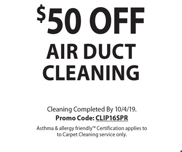 $50 OFF air duct cleaning. Cleaning Completed By 10/4/19. Promo Code: CLIP16SPR Asthma & allergy friendly Certification applies to to Carpet Cleaning service only.