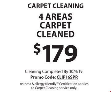 carpet CLEANING $179 4 areas carpetcleaned. Cleaning Completed By 10/4/19. Promo Code: CLIP16SPR Asthma & allergy friendly Certification applies to Carpet Cleaning service only.