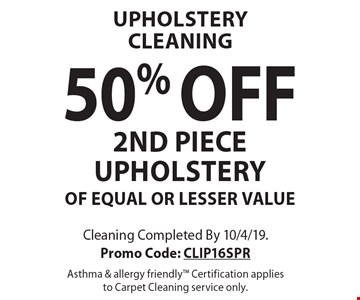 UPHOLSTERY CLEANING 50% OFF 2ND PIECE UPHOLSTERYOF EQUAL OR LESSER VALUE. Cleaning Completed By 10/4/19. Promo Code: CLIP16SPR Asthma & allergy friendly Certification applies to Carpet Cleaning service only.