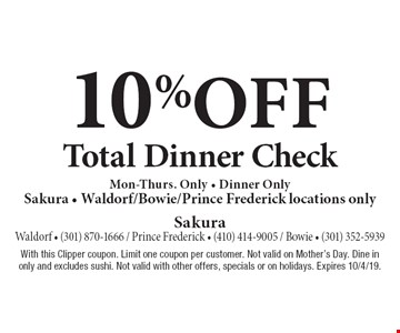 10% off Total Dinner Check. Mon-Thurs. Only • Dinner Only. Sakura • Waldorf/Bowie/Prince Frederick locations only. With this Clipper coupon. Limit one coupon per customer. Not valid on Mother's Day. Dine in only and excludes sushi. Not valid with other offers, specials or on holidays. Expires 10/4/19.