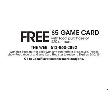 Free $5 game card with food purchase of $20 or more. With this coupon. Not Valid with any other offers or specials. Please show Food receipt at Game Card Register to redeem. Expires 9/30/19. Go to LocalFlavor.com for more coupons.