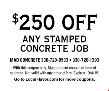 $250 OFF ANY STAMPED CONCRETE JOB. With this coupon only. Must present coupon at time of estimate. Not valid with any other offers. Expires 10/4/19. Go to LocalFlavor.com for more coupons.