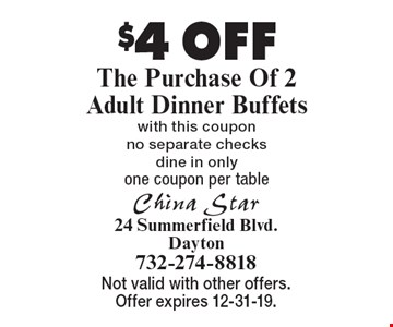 $4 OFF The Purchase Of 2 Adult Dinner Buffets with this coupon no separate checks dine in only one coupon per table. Not valid with other offers. Offer expires 12-31-19.