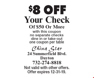 $8 OFF Your Check Of $50 Or More. With this coupon. No separate checks. Dine in or take-out. One coupon per table . Not valid with other offers. Offer expires 12-31-19.