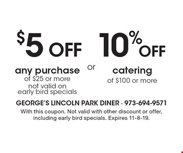 $5 off any purchase of $25 or more OR 10% off catering of $100 or more. Not valid on early bird specials. With this coupon. Not valid with other discount or offer, including early bird specials. Expires 11-8-19.