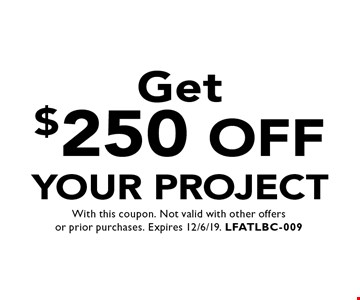 Get $250 off your project. With this coupon. Not valid with other offers or prior purchases. Expires 12/6/19. LFATLBC-009