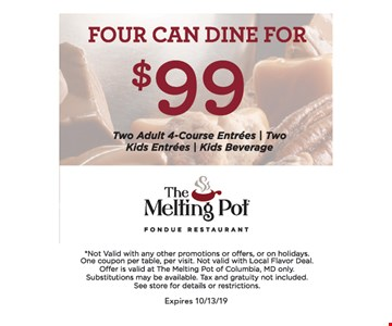 Four can dine for $99 (two adult 4-course entrees, two kids entrees, kids beverage).Expires 10/13/19 Not valid with any other promotions or offers or on holidays. One coupon per table, per visit. Not valid with Local Flavor Deal. Offer is valid at The Melting Pot of Columbia, MD only. Substitutions may be available. Tax and gratuity not included. See store for details or restrictions.