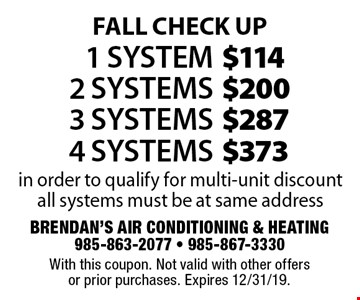 Fall Check Up $373 4 Systems. $287 3 Systems. $200 2 Systems. $114 1 System. . in order to qualify for multi-unit discount all systems must be at same address. With this coupon. Not valid with other offers or prior purchases. Expires 12/31/19.