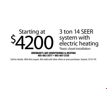 Starting at $4200 3 ton 14 SEER system with electric heating*basic closet installation. Call for details. With this coupon. Not valid with other offers or prior purchases. Expires 12/31/19.