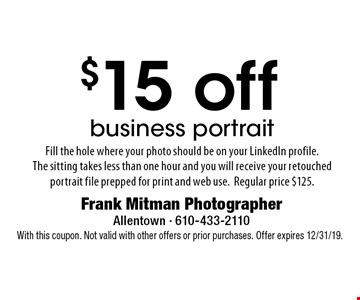 $15 off business portrait Fill the hole where your photo should be on your LinkedIn profile. The sitting takes less than one hour and you will receive your retouched portrait file prepped for print and web use.Regular price $125.. With this coupon. Not valid with other offers or prior purchases. Offer expires 12/31/19.