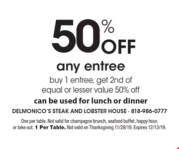 50% Off any entree buy 1 entree, get 2nd of equal or lesser value 50% off can be used for lunch or dinner. One per table. Not valid for champagne brunch, seafood buffet, happy hour, or take out. 1 Per Table. Not valid on Thanksgiving 11/28/19. Expires 12/13/19.
