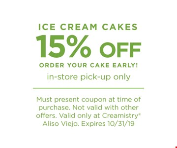 Ice Cream Cakes 15% Off. Order your cake early! In-store pick-up only. Must present coupon at time of purchase. Not valid with other offers. Valid only at Creamistry Aliso Viejo. Expires 10/31/19.