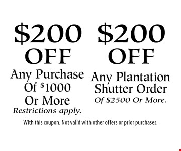 $200 off Any Purchase Of $1000 Or More Restrictions apply OR $200 off Any Plantation Shutter Order Of $2500 Or More. With this coupon. Not valid with other offers or prior purchases.