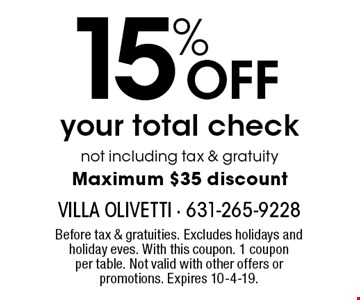 15% OFF your total check, not including tax & gratuity. Maximum $35 discount. Before tax & gratuities. Excludes holidays and holiday eves. With this coupon. 1 coupon per table. Not valid with other offers or promotions. Expires 10-4-19.
