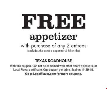 Free appetizer with purchase of any 2 entrees (excludes the combo appetizer & killer ribs). With this coupon. Can not be combined with other offers discounts, or Local Flavor certificate. One coupon per table. Expires 11-29-19. Go to LocalFlavor.com for more coupons.
