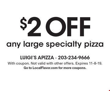 $2 OFF any large specialty pizza . With coupon. Not valid with other offers. Expires 11-8-19.Go to LocalFlavor.com for more coupons.