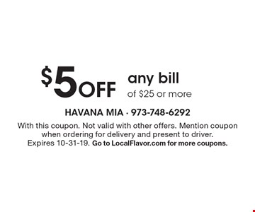 $5 Off any bill of $25 or more. With this coupon. Not valid with other offers. Mention coupon when ordering for delivery and present to driver. Expires 10-31-19. Go to LocalFlavor.com for more coupons.