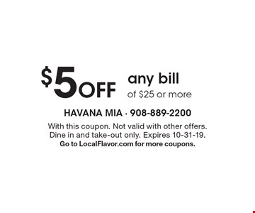 $5 Off any bill of $25 or more. With this coupon. Not valid with other offers. Dine in and take-out only. Expires 10-31-19. Go to LocalFlavor.com for more coupons.