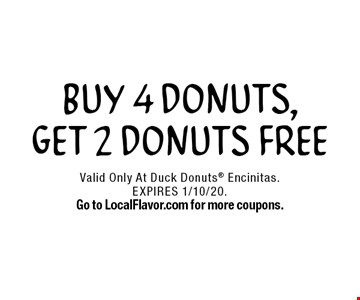 FREE DONUTS. Buy 4 Donuts, Get 2 Donuts Free. Valid Only At Duck Donuts Encinitas. EXPIRES 1/10/20. Go to LocalFlavor.com for more coupons.