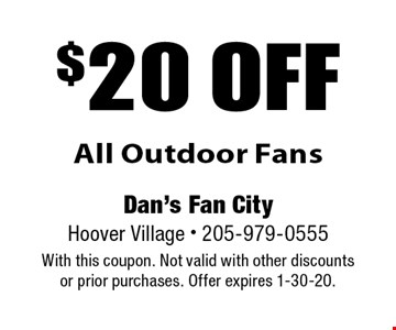$20 off All Outdoor Fans. With this coupon. Not valid with other discounts or prior purchases. Offer expires 1-30-20.