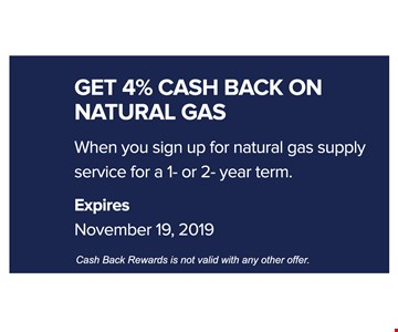 Get 4% cash aback on natural gas when you sign up for natural gas supply service for a 1 or 2 year term. Expires 11-19-19. Cash back rewards is not valid with any other offer.