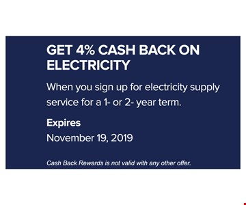 Get 4% cash aback on electricity when you sign up for electricity supply service for a 1 or 2 year term. Expires 11-19-19. Cash back rewards is not valid with any other offer.