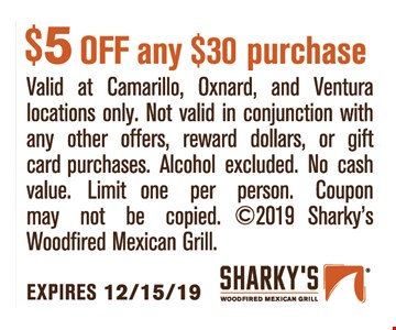 $5 OFF any $30 purchase. Valid at Camarillo,Oxnard,andVentura locations only. Not valid in conjunction with any other offers, reward dollars, or gift card purchases. Alcohol excluded. No cash value. Limit one per person. Coupon may not be copied. 2019 Sharky's Woodfired Mexican Grill. Expires12/15/19.