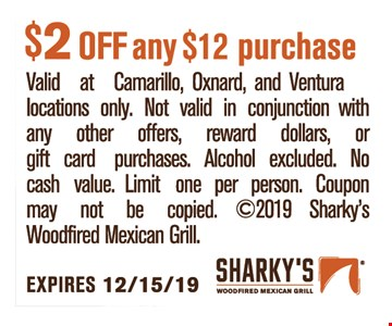 $2 OFF any $12 purchase. Valid at Camarillo,Oxnard,andVentura locations only. Not valid in conjunction with any other offers, reward dollars, or gift card purchases. Alcohol excluded. No cash value. Limit one per person. Coupon may not be copied. 2019 Sharky's Woodfired Mexican Grill. Expires12/15/19.