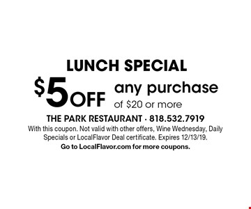 LUNCH SPECIAL $5 Off any purchase of $20 or more. With this coupon. Not valid with other offers, Wine Wednesday, Daily Specials or LocalFlavor Deal certificate. Expires 12/13/19.Go to LocalFlavor.com for more coupons.