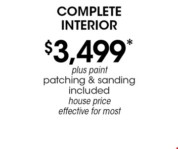 $3,499* complete interior plus paint patching & sanding included house price effective for most. *Must mention coupon when calling. Not valid with any other offer or prior services. Expires 12-15-19.