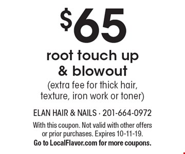 $65 root touch up & blowout (extra fee for thick hair, texture, iron work or toner). With this coupon. Not valid with other offers or prior purchases. Expires 10-11-19. Go to LocalFlavor.com for more coupons.