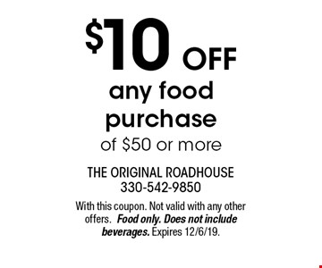 $10 Off any food purchase of $50 or more. With this coupon. Not valid with any other offers. Food only. Does not include beverages. Expires 12/6/19.
