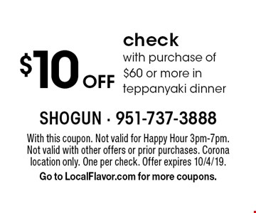 $10 off check with purchase of $60 or more in teppanyaki dinner. With this coupon. Not valid for Happy Hour 3pm-7pm. Not valid with other offers or prior purchases. Corona location only. One per check. Offer expires 10/4/19. Go to LocalFlavor.com for more coupons.