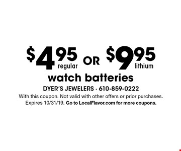 $4.95 OR $9.95 regular lithium watch batteries. With this coupon. Not valid with other offers or prior purchases. Expires 10/31/19. Go to LocalFlavor.com for more coupons.