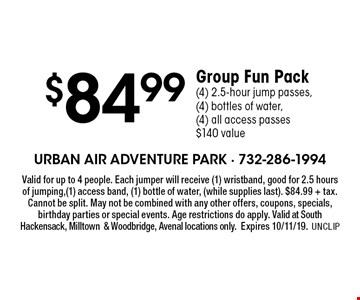 $84.99 Group Fun Pack (4) 2.5-hour jump passes, (4) bottles of water,(4) all access passes $140 value. Valid for up to 4 people. Each jumper will receive (1) wristband, good for 2.5 hours of jumping,(1) access band, (1) bottle of water, (while supplies last). $84.99 + tax. Cannot be split. May not be combined with any other offers, coupons, specials, birthday parties or special events. Age restrictions do apply. Valid at Hackensack or Milltown locations only. Expires 10/11/19. UNCLIP