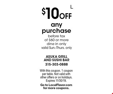 $10 off any purchase before tax of $60 or more. Dine in only valid Sun.-Thurs. only. With this coupon. 1 coupon per table. Not valid with other offers or on holidays. Expires 11/30/19. Go to LocalFlavor.com for more coupons.