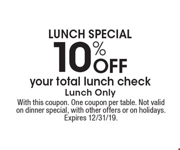 LUNCH SPECIAL 10% Off your total lunch check Lunch Only. With this coupon. One coupon per table. Not valid on dinner special, with other offers or on holidays. Expires 12/31/19.