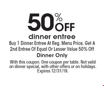 50% Off dinner entree Buy 1 Dinner Entree At Reg. Menu Price, Get A 2nd Entree Of Equal Or Lesser Value 50% Off Dinner Only. With this coupon. One coupon per table. Not valid on dinner special, with other offers or on holidays. Expires 12/31/19.