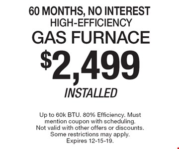 60 Months, No Interest $2,499 Installed Gas Furnace High-Efficiency. Up to 60k BTU. 80% Efficiency. Must mention coupon with scheduling. Not valid with other offers or discounts. Some restrictions may apply. Expires 12-15-19.