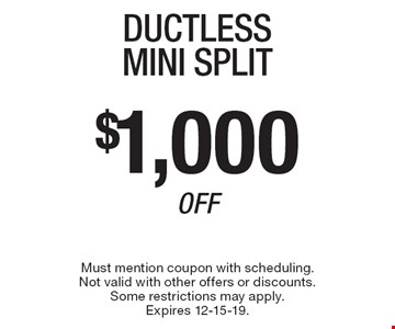 $1,000 Off Ductless Mini Split. Must mention coupon with scheduling. Not valid with other offers or discounts. Some restrictions may apply. Expires 12-15-19.
